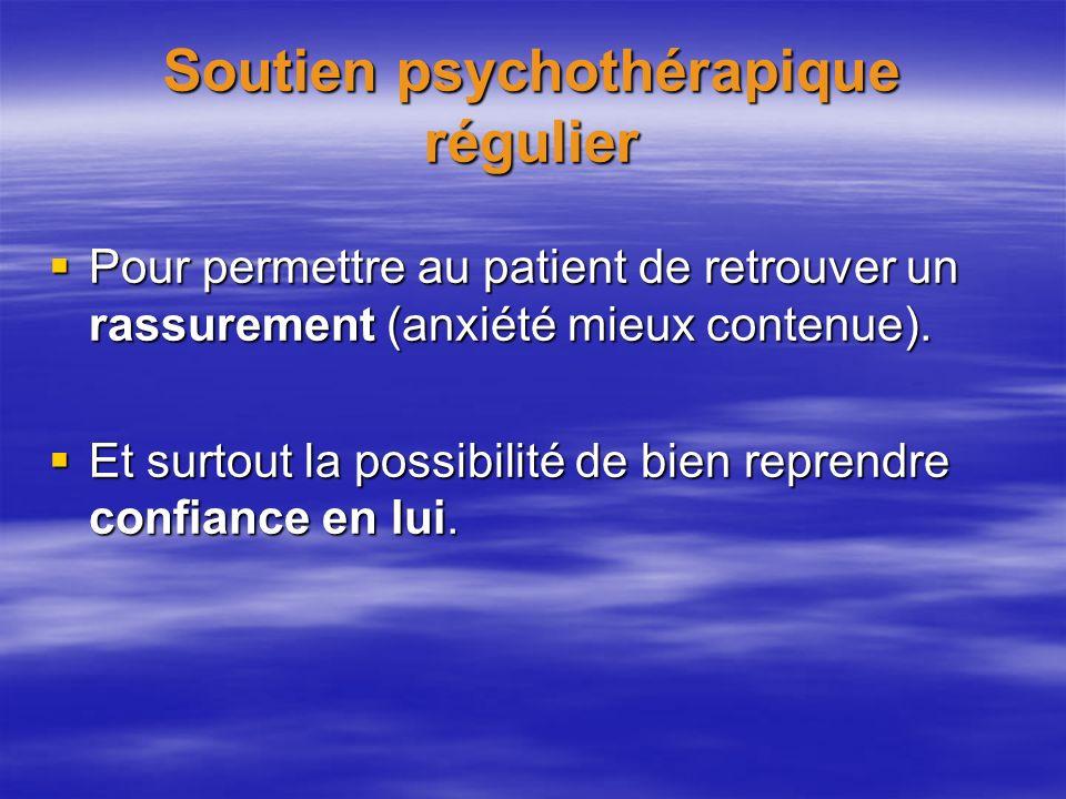 Soutien psychothérapique régulier Pour permettre au patient de retrouver un rassurement (anxiété mieux contenue). Pour permettre au patient de retrouv