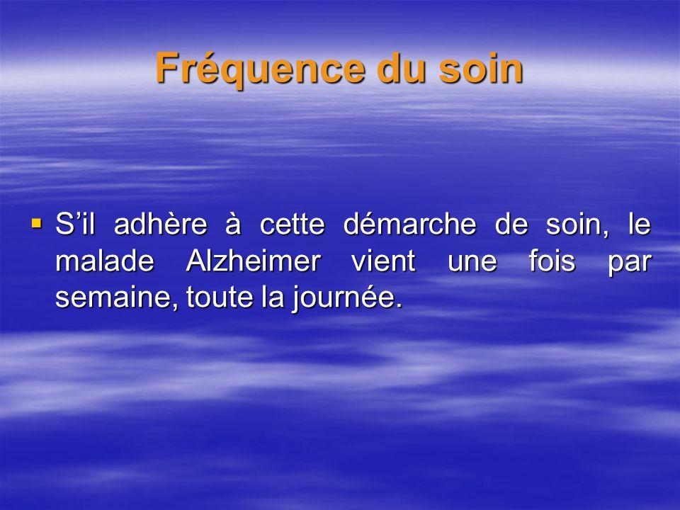 Fréquence du soin Sil adhère à cette démarche de soin, le malade Alzheimer vient une fois par semaine, toute la journée. Sil adhère à cette démarche d