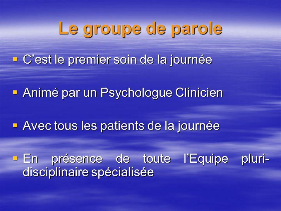 Le groupe de parole Cest le premier soin de la journée Cest le premier soin de la journée Animé par un Psychologue Clinicien Animé par un Psychologue