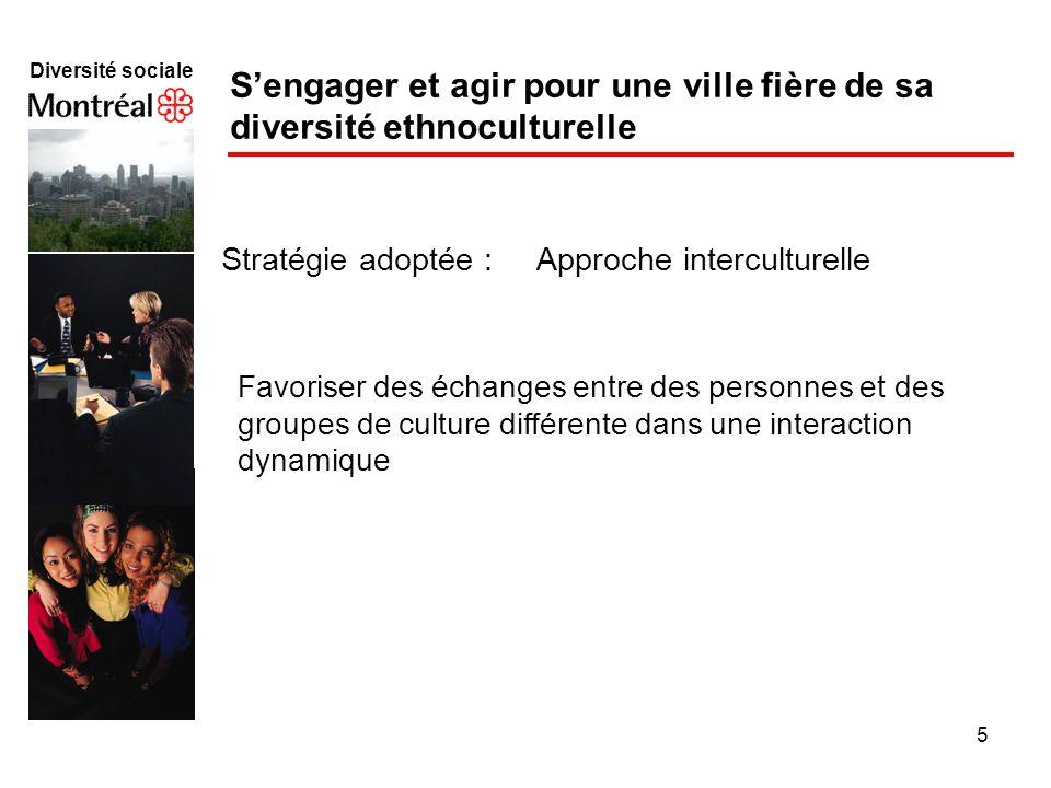 5 Diversité sociale f Sengager et agir pour une ville fière de sa diversité ethnoculturelle Stratégie adoptée : Approche interculturelle Favoriser des