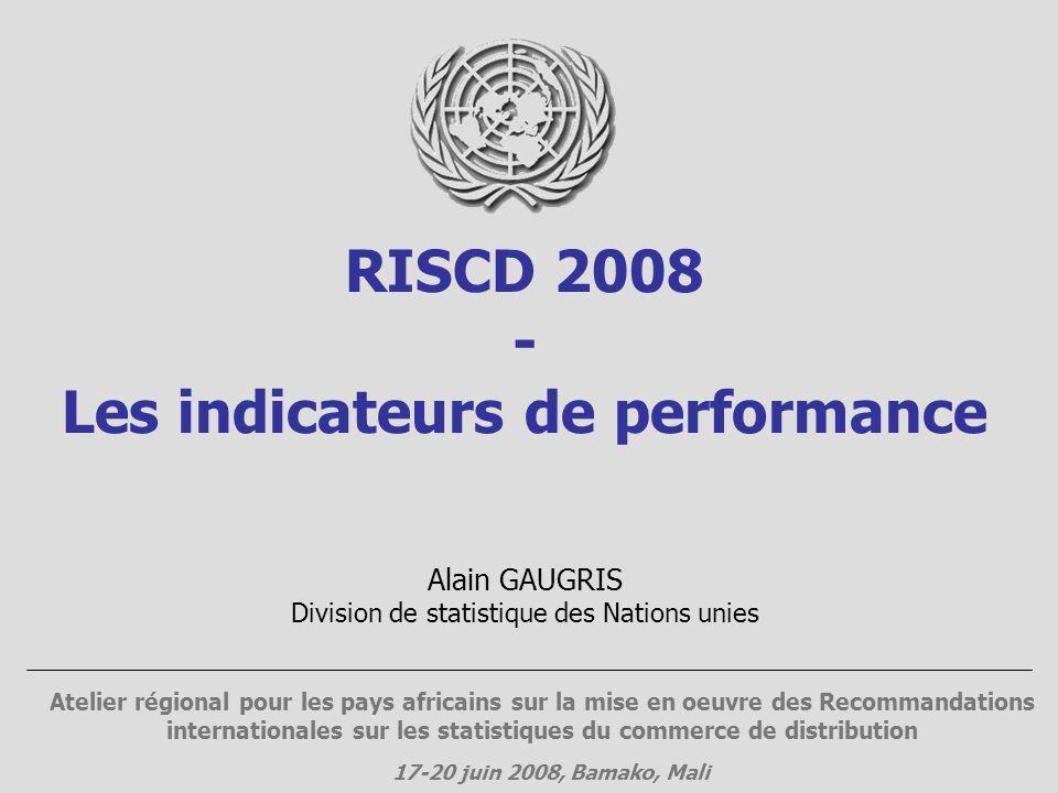 RISCD 2008 - Les indicateurs de performance Atelier régional pour les pays africains sur la mise en oeuvre des Recommandations internationales sur les statistiques du commerce de distribution 17-20 juin 2008, Bamako, Mali Alain GAUGRIS Division de statistique des Nations unies