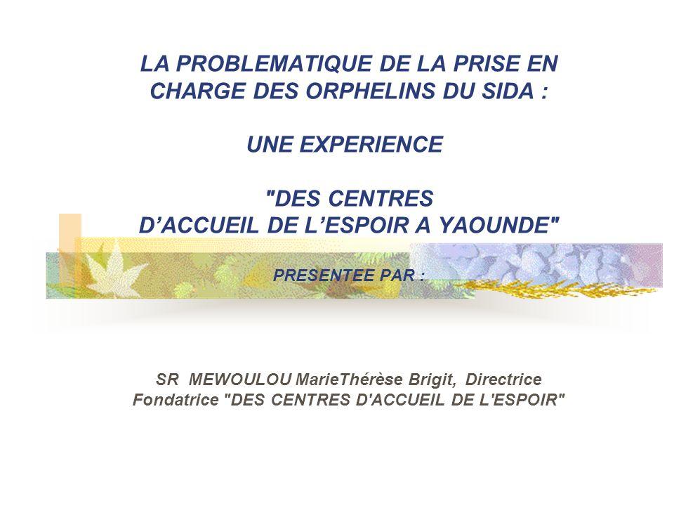 LA PROBLEMATIQUE DE LA PRISE EN CHARGE DES ORPHELINS DU SIDA : UNE EXPERIENCE DES CENTRES DACCUEIL DE LESPOIR A YAOUNDE PRESENTEE PAR : SR MEWOULOU MarieThérèse Brigit, Directrice Fondatrice DES CENTRES D ACCUEIL DE L ESPOIR