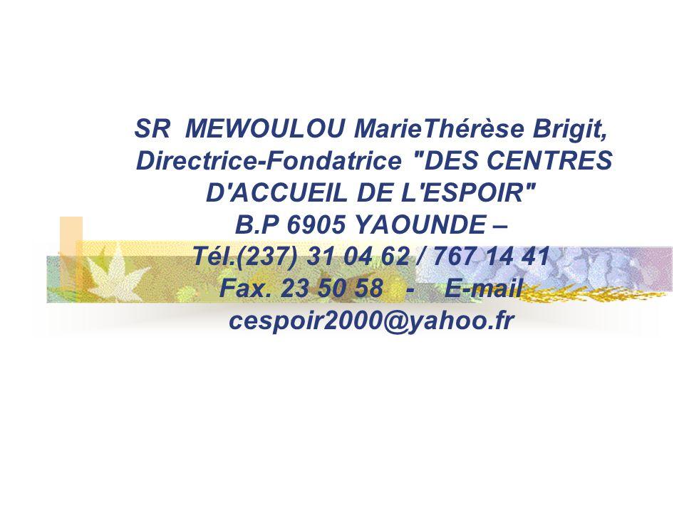 SR MEWOULOU MarieThérèse Brigit, Directrice-Fondatrice DES CENTRES D ACCUEIL DE L ESPOIR B.P 6905 YAOUNDE – Tél.(237) 31 04 62 / 767 14 41 Fax.