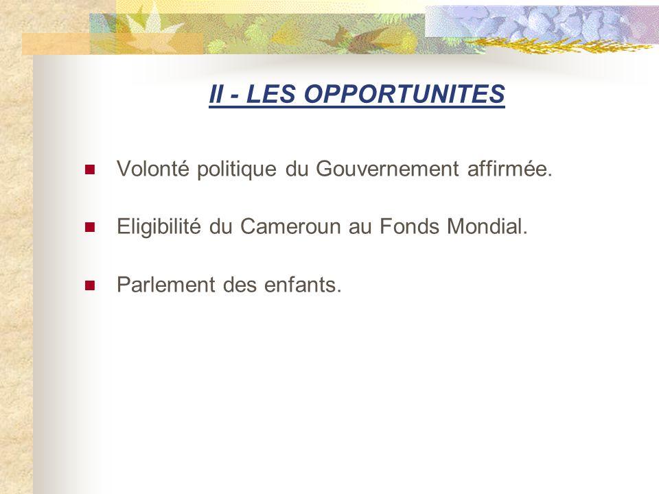II - LES OPPORTUNITES Volonté politique du Gouvernement affirmée. Eligibilité du Cameroun au Fonds Mondial. Parlement des enfants.