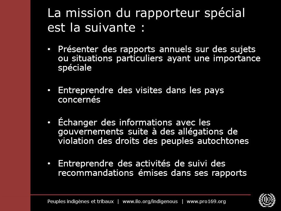 Peuples indigènes et tribaux   www.ilo.org/indigenous   www.pro169.org La mission du rapporteur spécial est la suivante : Présenter des rapports annue