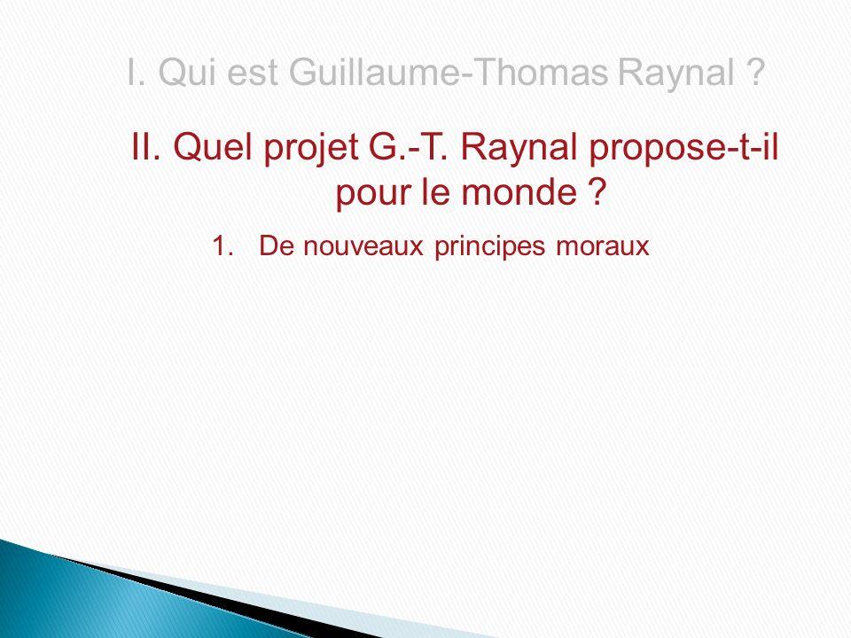 I.Qui est Guillaume-Thomas Raynal ? II. Quel projet G.-T. Raynal propose-t-il pour le monde ? 1.De nouveaux principes moraux