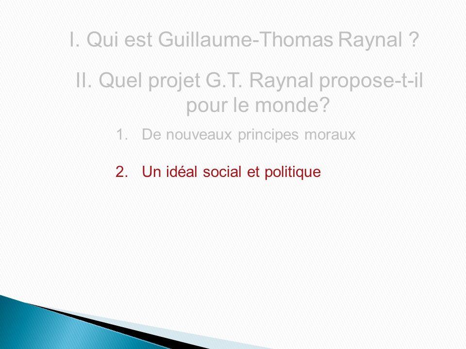 I.Qui est Guillaume-Thomas Raynal ? II. Quel projet G.T. Raynal propose-t-il pour le monde? 1.De nouveaux principes moraux 2.Un idéal social et politi
