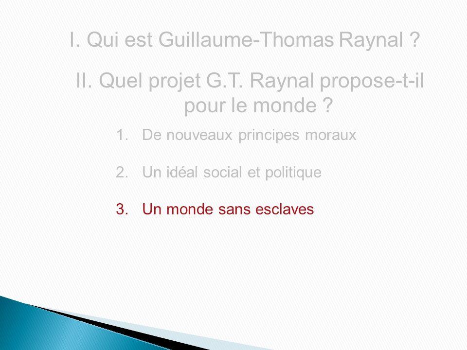 I.Qui est Guillaume-Thomas Raynal ? II. Quel projet G.T. Raynal propose-t-il pour le monde ? 1.De nouveaux principes moraux 2.Un idéal social et polit