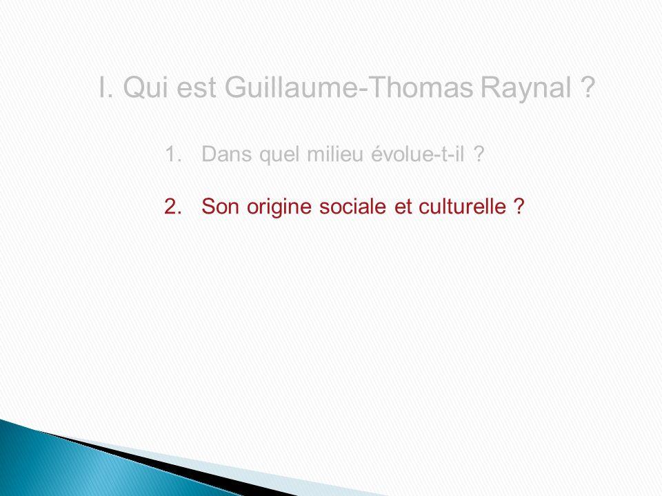 I.Qui est Guillaume-Thomas Raynal ? 1.Dans quel milieu évolue-t-il ? 2.Son origine sociale et culturelle ?