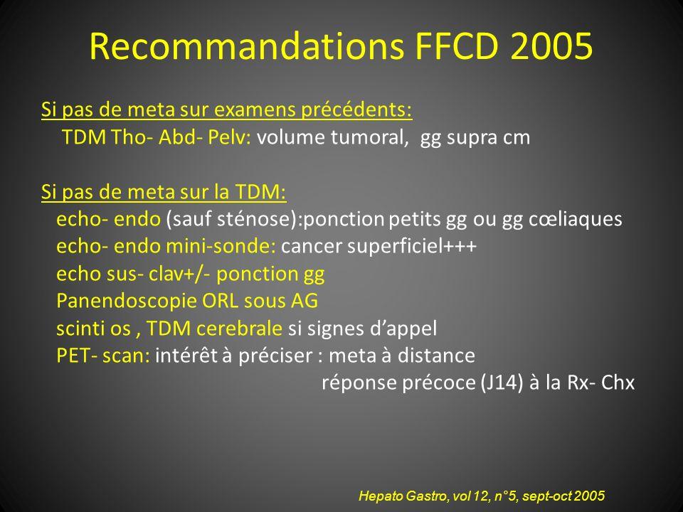 Recommandations FFCD 2005 Si pas de meta sur examens précédents: TDM Tho- Abd- Pelv: volume tumoral, gg supra cm Si pas de meta sur la TDM: echo- endo