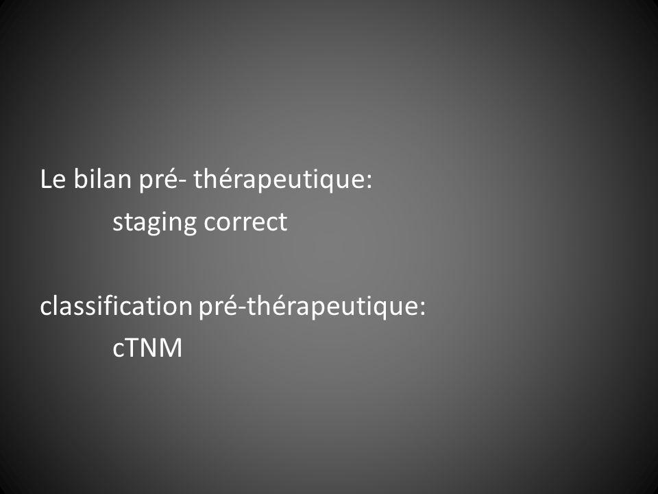 Le bilan pré- thérapeutique: staging correct classification pré-thérapeutique: cTNM