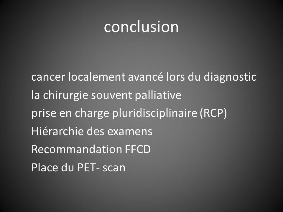 conclusion cancer localement avancé lors du diagnostic la chirurgie souvent palliative prise en charge pluridisciplinaire (RCP) Hiérarchie des examens