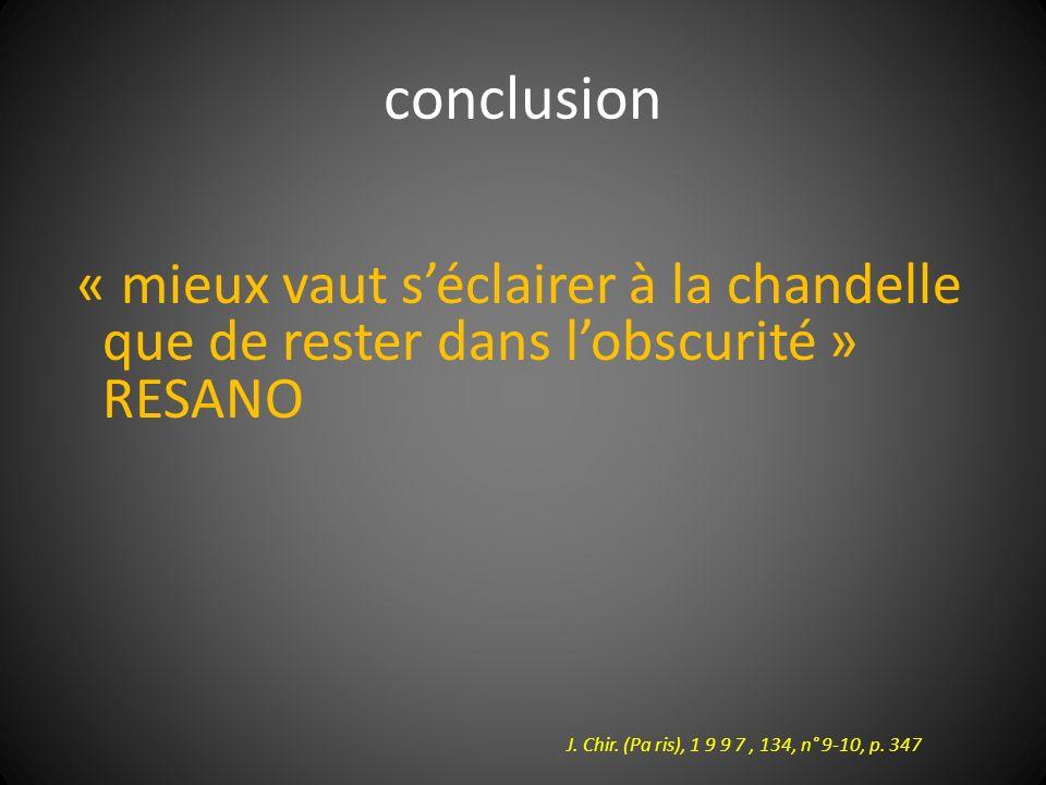 conclusion « mieux vaut séclairer à la chandelle que de rester dans lobscurité » RESANO J. Chir. (Pa ris), 1 9 9 7, 134, n° 9-10, p. 347