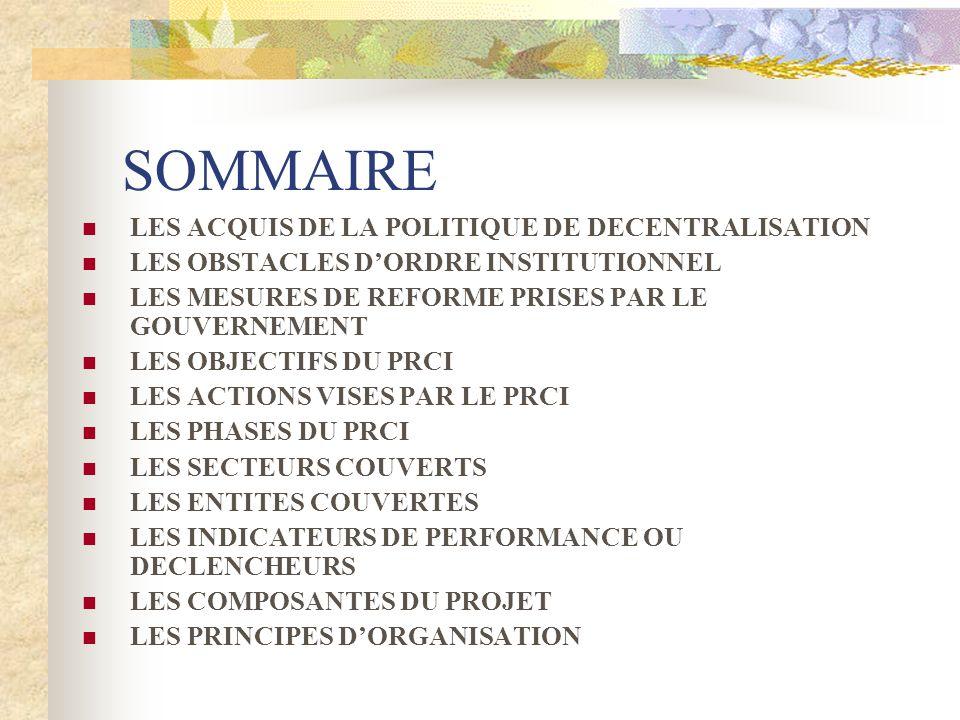 SOMMAIRE LES ACQUIS DE LA POLITIQUE DE DECENTRALISATION LES OBSTACLES DORDRE INSTITUTIONNEL LES MESURES DE REFORME PRISES PAR LE GOUVERNEMENT LES OBJECTIFS DU PRCI LES ACTIONS VISES PAR LE PRCI LES PHASES DU PRCI LES SECTEURS COUVERTS LES ENTITES COUVERTES LES INDICATEURS DE PERFORMANCE OU DECLENCHEURS LES COMPOSANTES DU PROJET LES PRINCIPES DORGANISATION