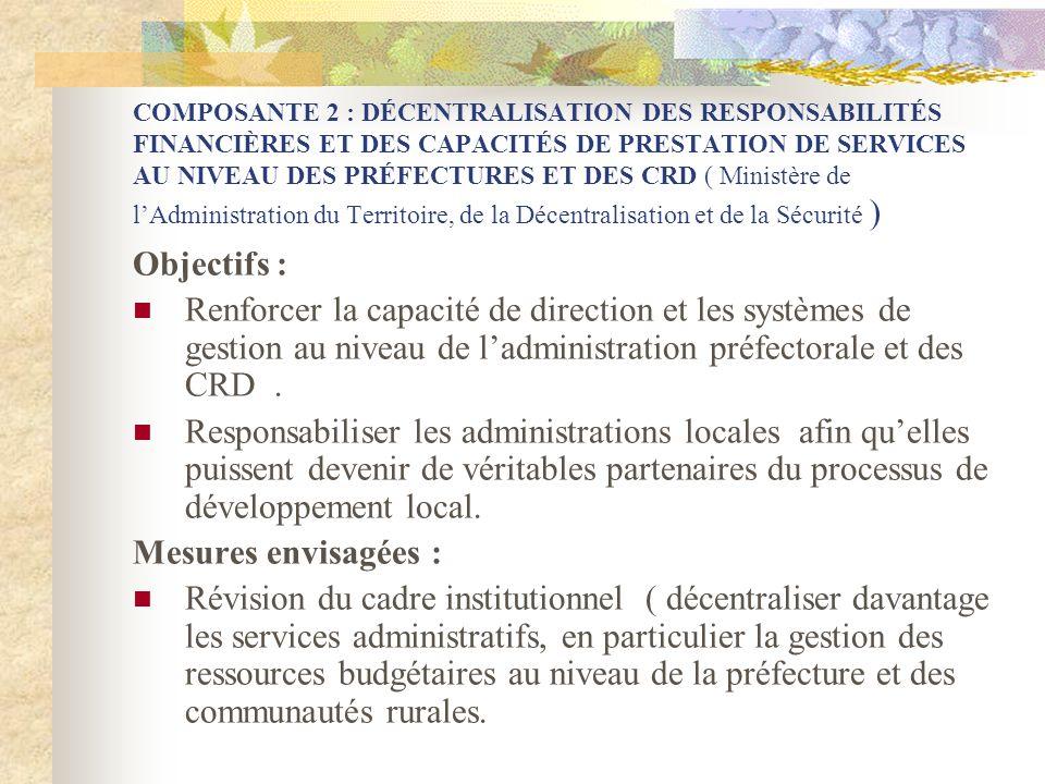 COMPOSANTE 2 : DÉCENTRALISATION DES RESPONSABILITÉS FINANCIÈRES ET DES CAPACITÉS DE PRESTATION DE SERVICES AU NIVEAU DES PRÉFECTURES ET DES CRD ( Ministère de lAdministration du Territoire, de la Décentralisation et de la Sécurité ) Objectifs : Renforcer la capacité de direction et les systèmes de gestion au niveau de ladministration préfectorale et des CRD.