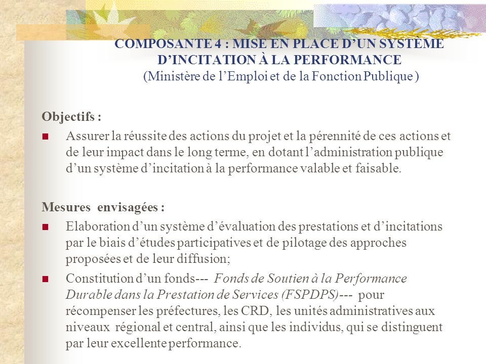 COMPOSANTE 4 : MISE EN PLACE DUN SYSTÈME DINCITATION À LA PERFORMANCE (Ministère de lEmploi et de la Fonction Publique ) Objectifs : Assurer la réussi