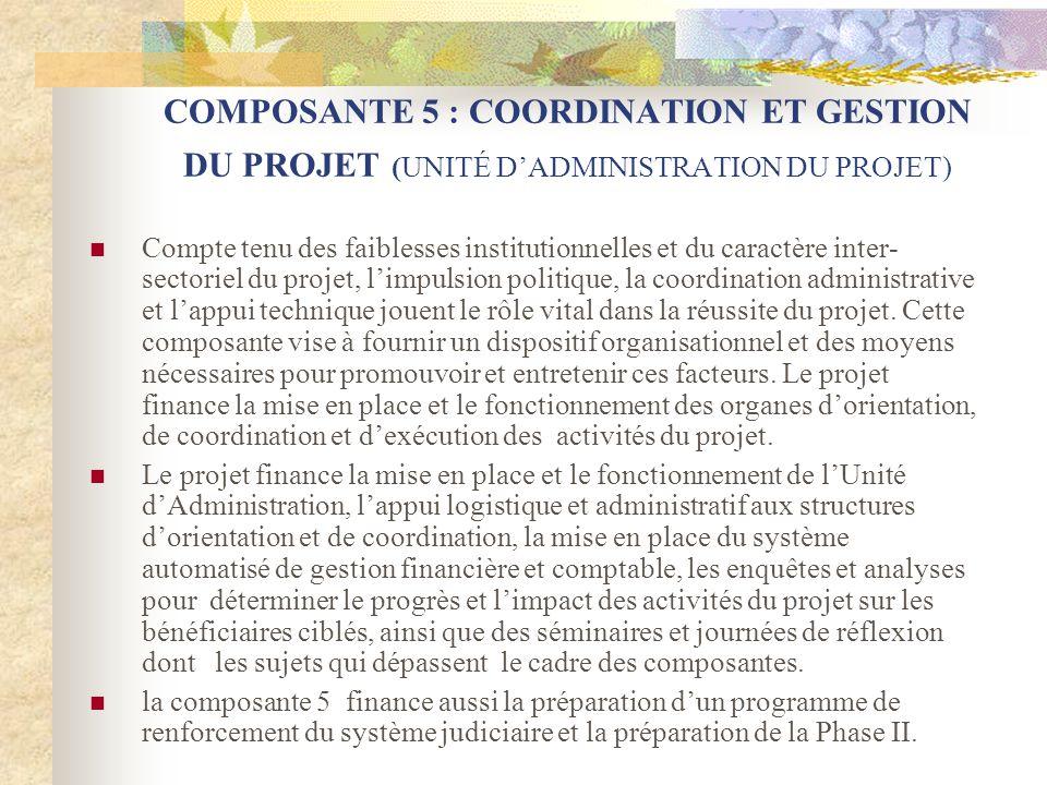 COMPOSANTE 5 : COORDINATION ET GESTION DU PROJET (UNITÉ DADMINISTRATION DU PROJET) Compte tenu des faiblesses institutionnelles et du caractère inter- sectoriel du projet, limpulsion politique, la coordination administrative et lappui technique jouent le rôle vital dans la réussite du projet.