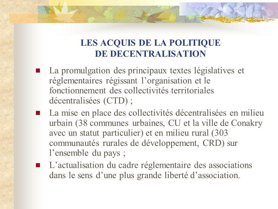 LES ACQUIS DE LA POLITIQUE DE DECENTRALISATION La promulgation des principaux textes législatives et réglementaires régissant lorganisation et le fonctionnement des collectivités territoriales décentralisées (CTD) ; La mise en place des collectivités décentralisées en milieu urbain (38 communes urbaines, CU et la ville de Conakry avec un statut particulier) et en milieu rural (303 communautés rurales de développement, CRD) sur lensemble du pays ; Lactualisation du cadre réglementaire des associations dans le sens dune plus grande liberté dassociation.