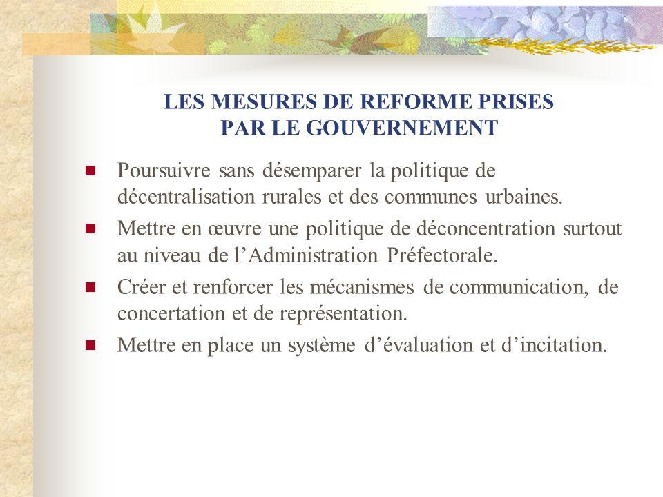 LES MESURES DE REFORME PRISES PAR LE GOUVERNEMENT Poursuivre sans désemparer la politique de décentralisation rurales et des communes urbaines. Mettre