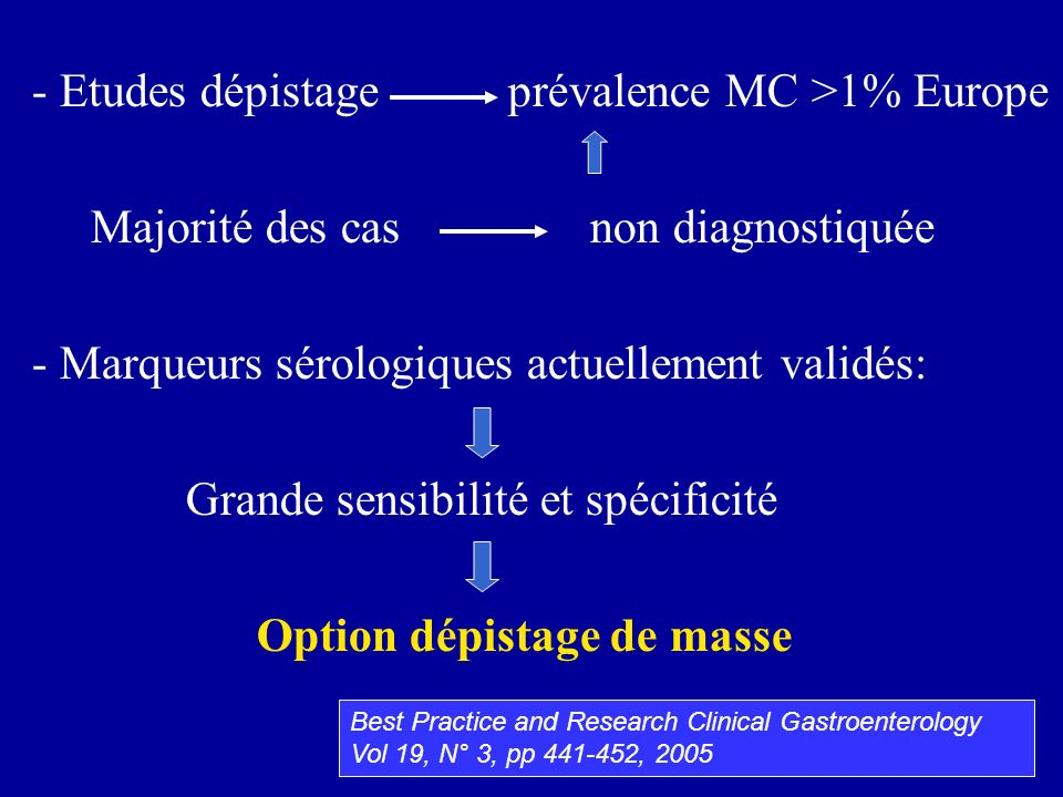 - Etudes dépistage prévalence MC >1% Europe Majorité des cas non diagnostiquée - Marqueurs sérologiques actuellement validés: Grande sensibilité et sp