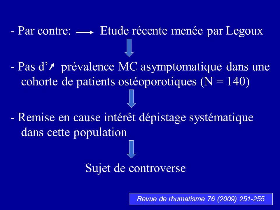- Par contre: Etude récente menée par Legoux - Pas d prévalence MC asymptomatique dans une cohorte de patients ostéoporotiques (N = 140) - Remise en c