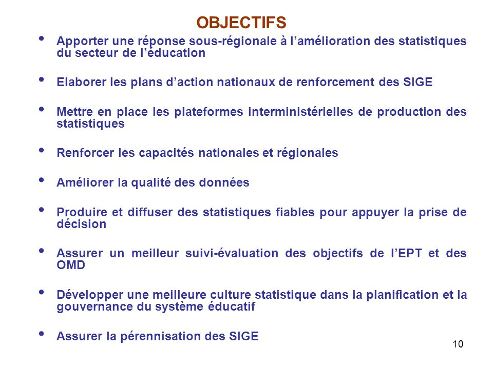 10 OBJECTIFS Apporter une réponse sous-régionale à lamélioration des statistiques du secteur de léducation Elaborer les plans daction nationaux de ren