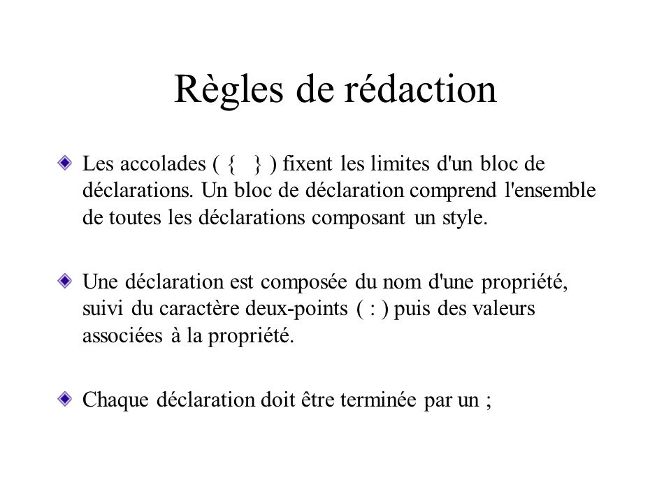 Règles de rédaction Les accolades ( { } ) fixent les limites d'un bloc de déclarations. Un bloc de déclaration comprend l'ensemble de toutes les décla