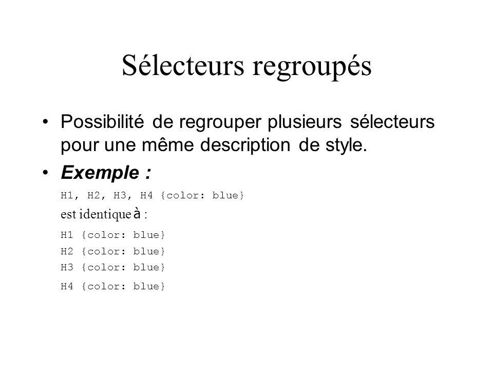Sélecteurs regroupés Possibilité de regrouper plusieurs sélecteurs pour une même description de style. Exemple : H1, H2, H3, H4 {color: blue} est iden