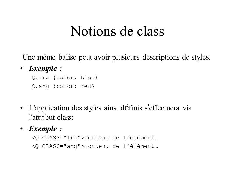 Notions de class Une même balise peut avoir plusieurs descriptions de styles. Exemple : Q.fra {color: blue} Q.ang {color: red} L'application des style