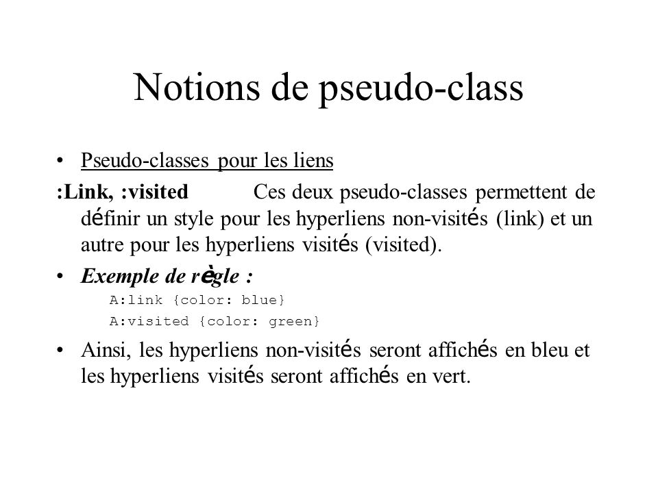 Notions de pseudo-class Pseudo-classes pour les liens :Link, :visitedCes deux pseudo-classes permettent de d é finir un style pour les hyperliens non-visit é s (link) et un autre pour les hyperliens visit é s (visited).