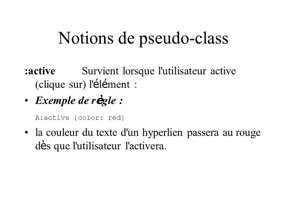 Notions de pseudo-class :activeSurvient lorsque l utilisateur active (clique sur) l é l é ment : Exemple de r è gle : A:active {color: red} la couleur du texte d un hyperlien passera au rouge d è s que l utilisateur l activera.