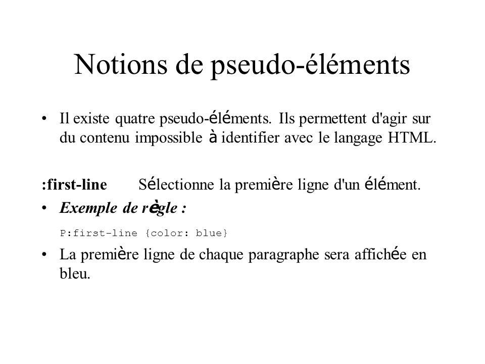 Notions de pseudo-éléments Il existe quatre pseudo- é l é ments. Ils permettent d'agir sur du contenu impossible à identifier avec le langage HTML. :f