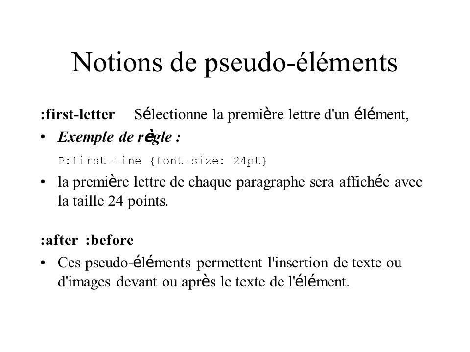 Notions de pseudo-éléments :first-letterS é lectionne la premi è re lettre d'un é l é ment, Exemple de r è gle : P:first-line {font-size: 24pt} la pre