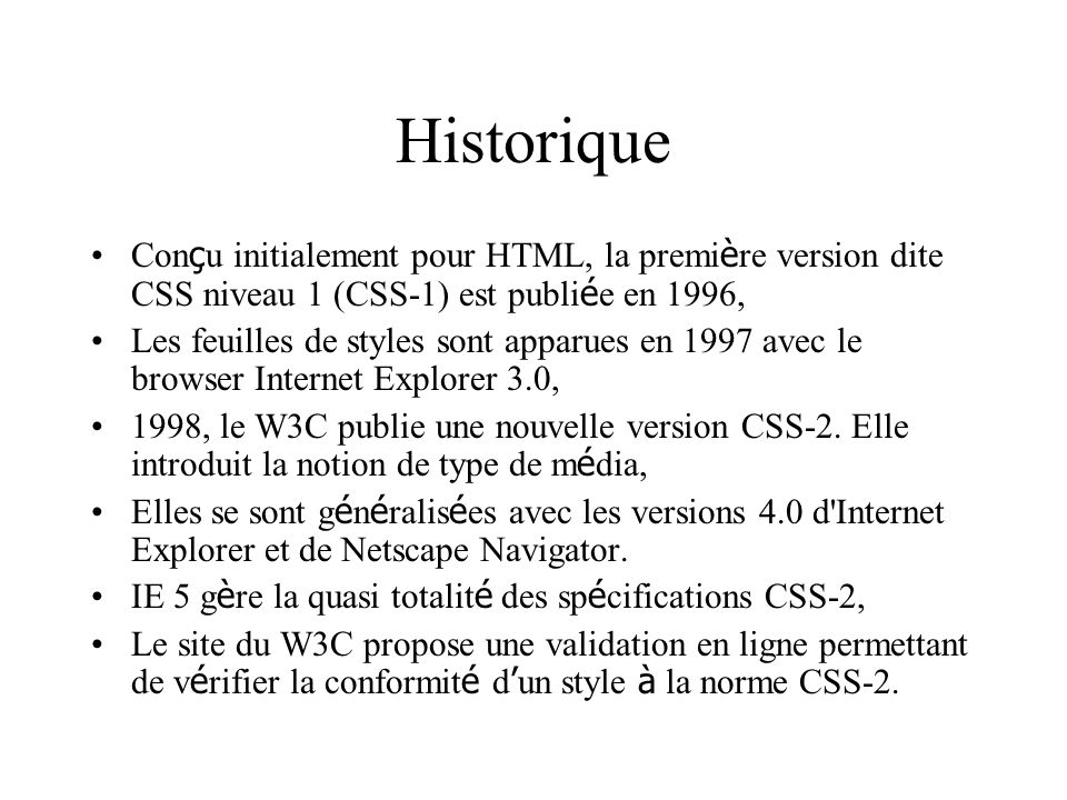 Historique Con ç u initialement pour HTML, la premi è re version dite CSS niveau 1 (CSS-1) est publi é e en 1996, Les feuilles de styles sont apparues en 1997 avec le browser Internet Explorer 3.0, 1998, le W3C publie une nouvelle version CSS-2.