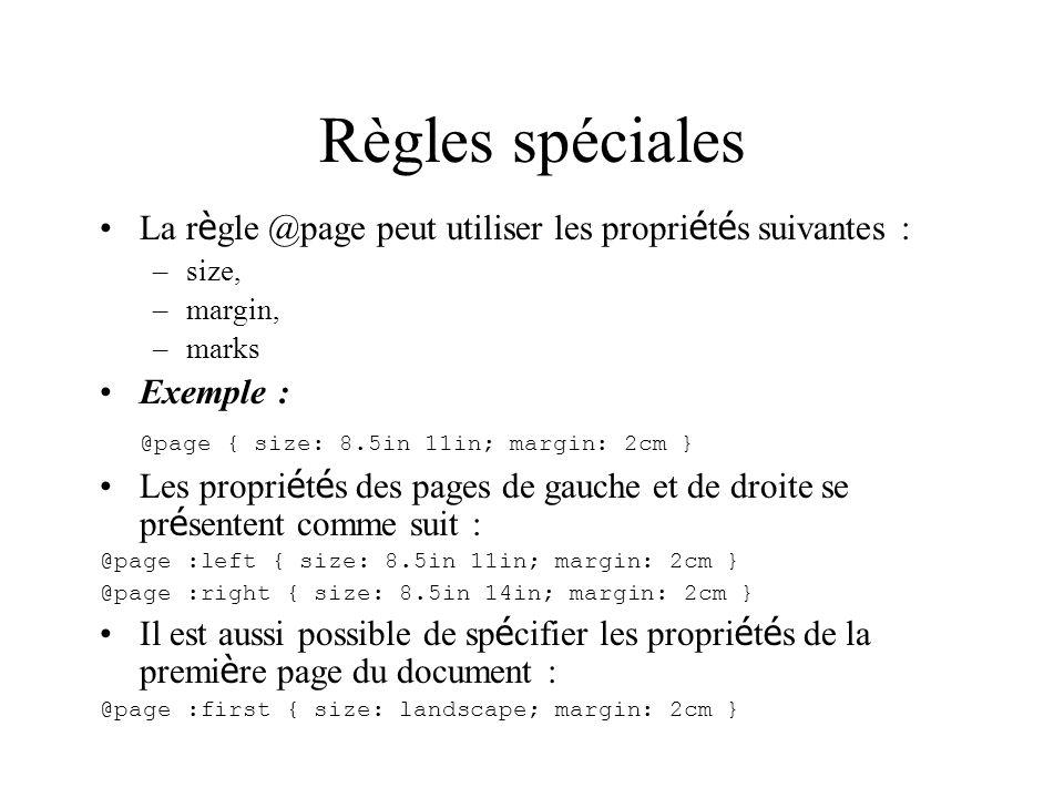 Règles spéciales La r è gle @page peut utiliser les propri é t é s suivantes : –size, –margin, –marks Exemple : @page { size: 8.5in 11in; margin: 2cm } Les propri é t é s des pages de gauche et de droite se pr é sentent comme suit : @page :left { size: 8.5in 11in; margin: 2cm } @page :right { size: 8.5in 14in; margin: 2cm } Il est aussi possible de sp é cifier les propri é t é s de la premi è re page du document : @page :first { size: landscape; margin: 2cm }
