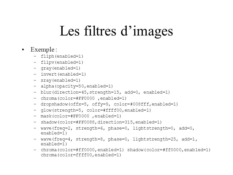 Les filtres dimages Exemple : –fliph(enabled=1) –flipv(enabled=1) –gray(enabled=1) –invert(enabled=1) –xray(enabled=1) –alpha(opacity=50,enabled=1) –b