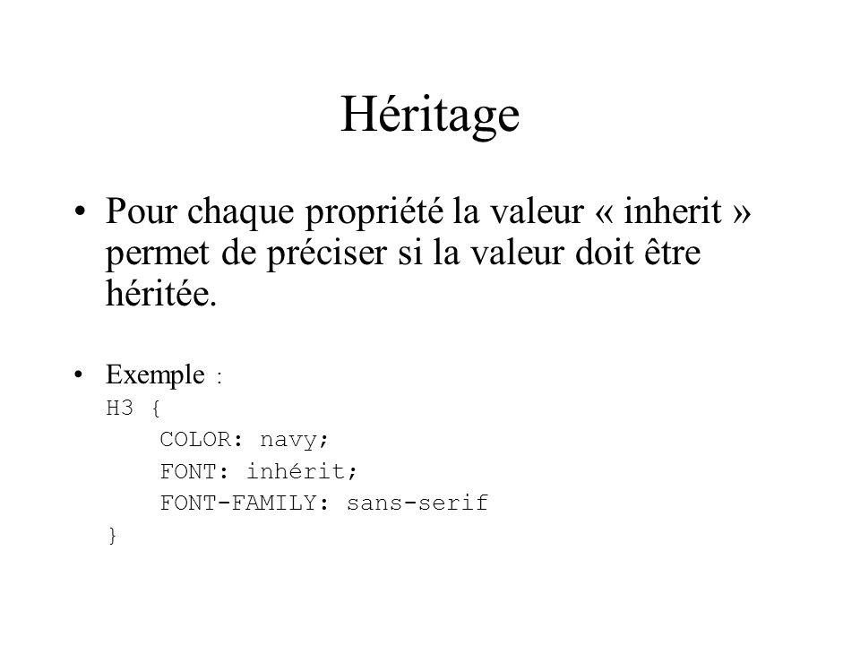 Héritage Pour chaque propriété la valeur « inherit » permet de préciser si la valeur doit être héritée. Exemple : H3 { COLOR: navy; FONT: inhérit; FON