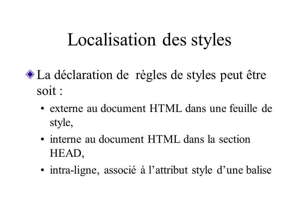 Localisation des styles La déclaration de règles de styles peut être soit : externe au document HTML dans une feuille de style, interne au document HTML dans la section HEAD, intra-ligne, associé à lattribut style dune balise