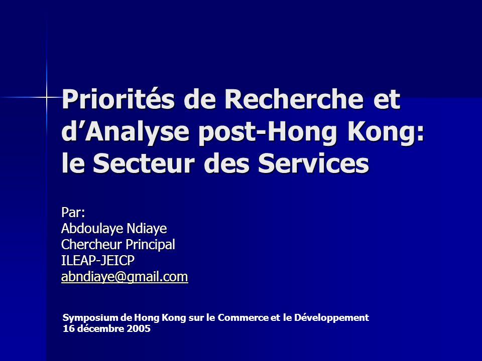 Priorités de Recherche et dAnalyse post-Hong Kong: le Secteur des Services Par: Abdoulaye Ndiaye Chercheur Principal ILEAP-JEICP abndiaye@gmail.com Symposium de Hong Kong sur le Commerce et le Développement 16 décembre 2005