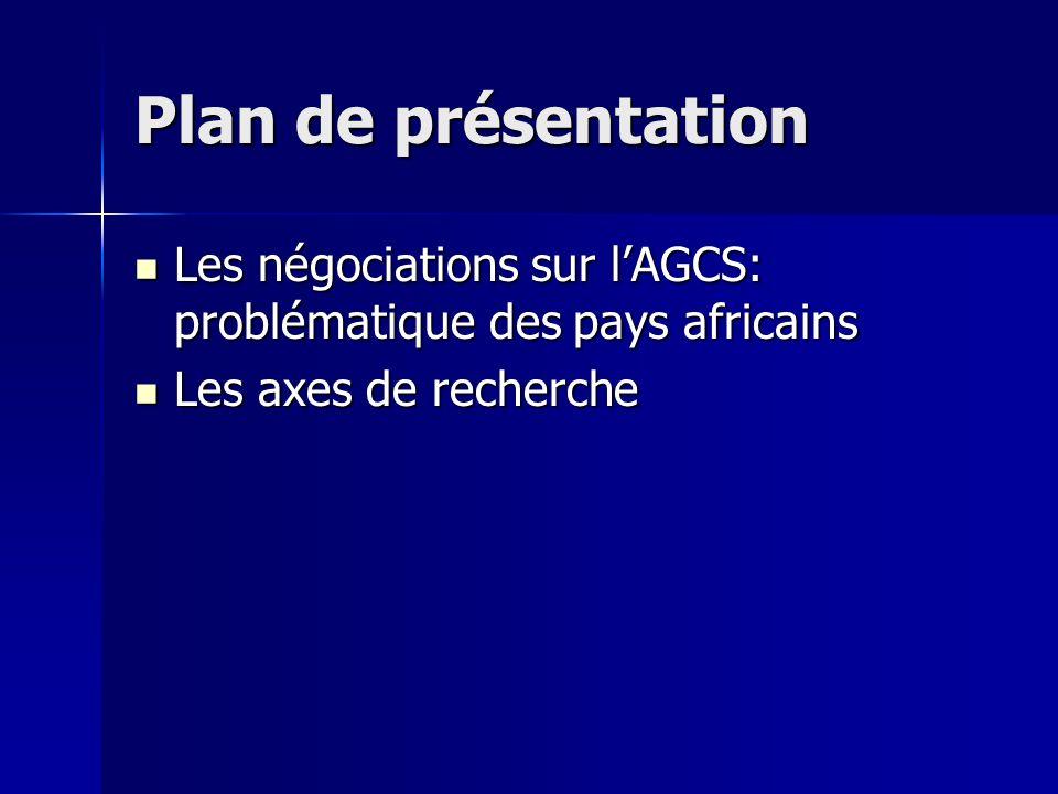 Plan de présentation Les négociations sur lAGCS: problématique des pays africains Les négociations sur lAGCS: problématique des pays africains Les axes de recherche Les axes de recherche