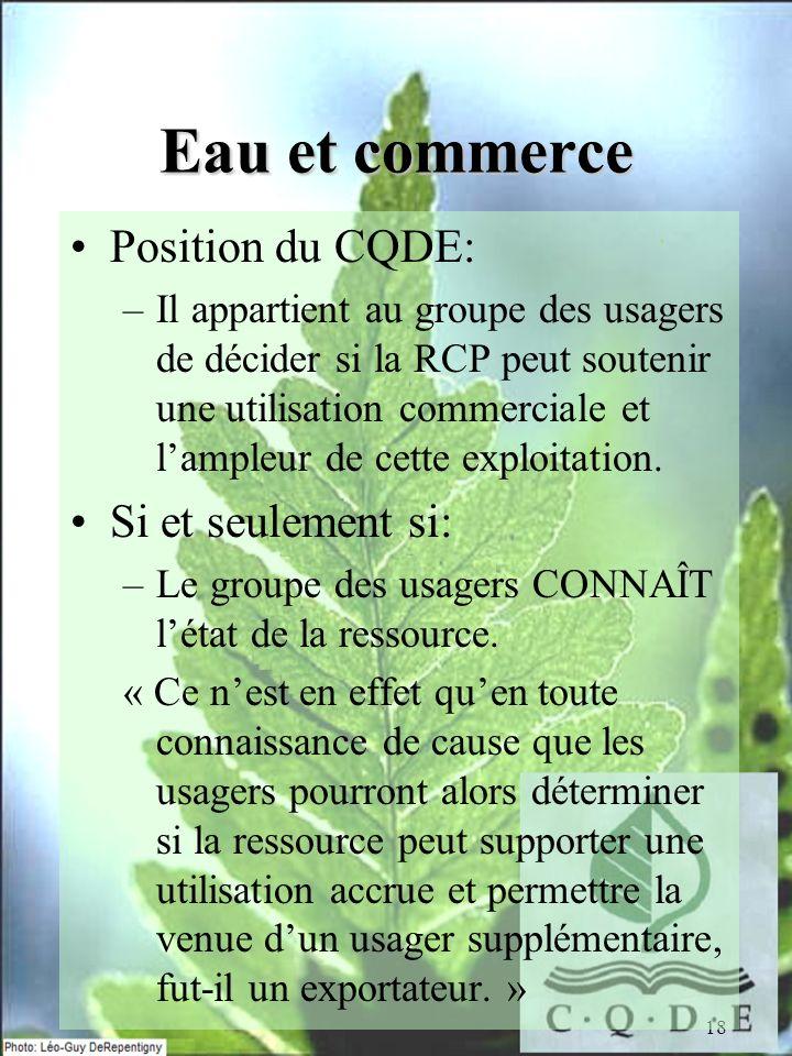 18 Eau et commerce Position du CQDE: –Il appartient au groupe des usagers de décider si la RCP peut soutenir une utilisation commerciale et lampleur de cette exploitation.