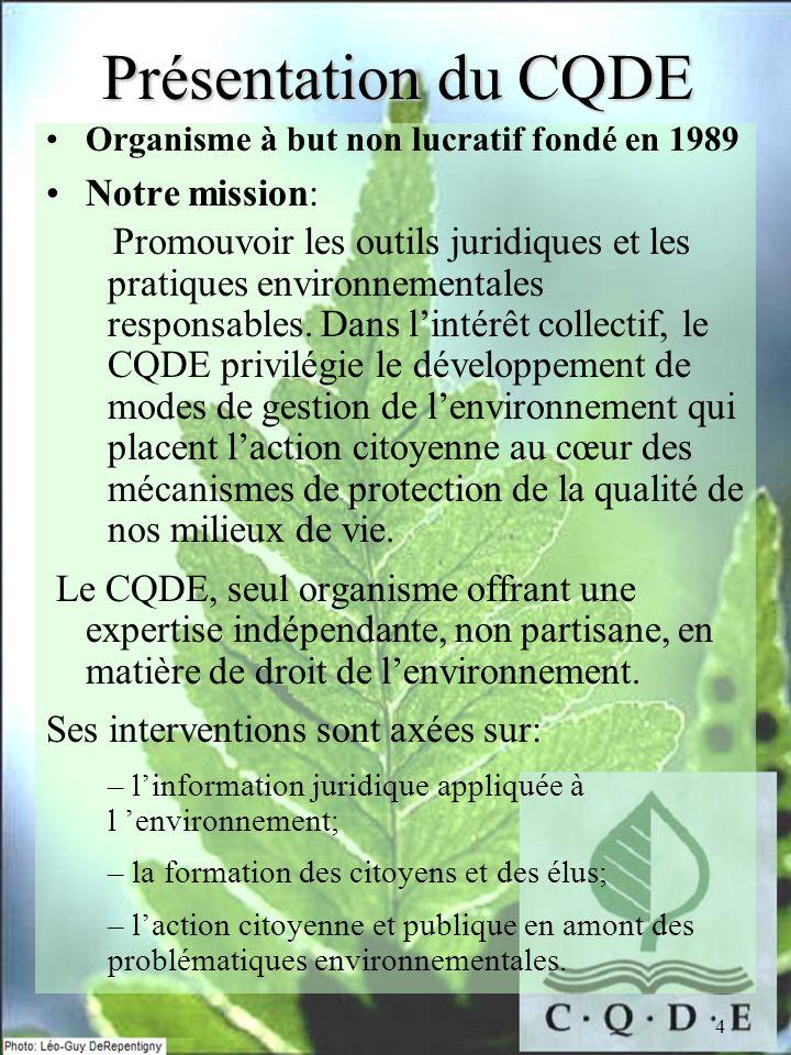4 Présentation du CQDE Organisme à but non lucratif fondé en 1989 Notre mission: Promouvoir les outils juridiques et les pratiques environnementales responsables.