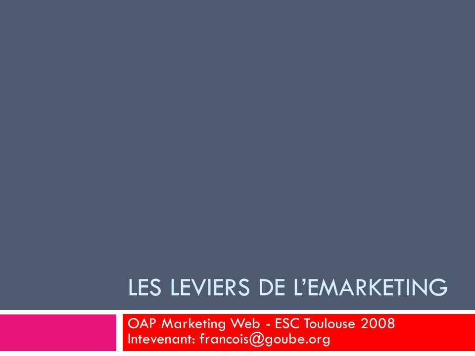 LES LEVIERS DE LEMARKETING OAP Marketing Web - ESC Toulouse 2008 Intevenant: francois@goube.org