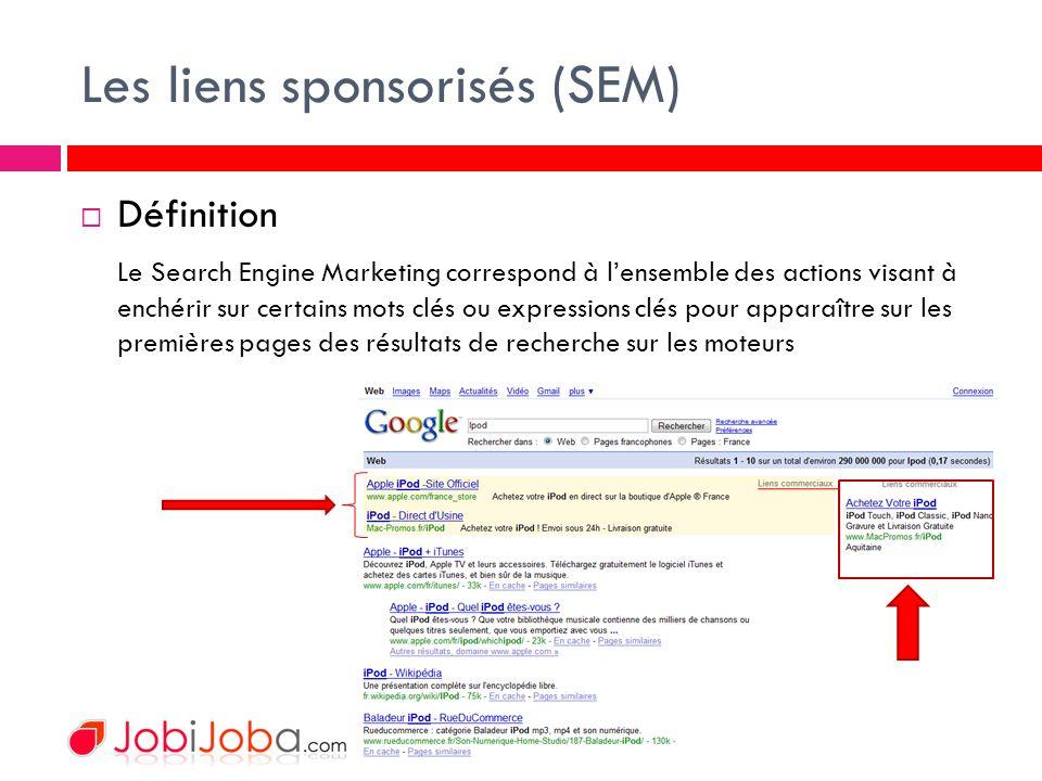 Les liens sponsorisés (SEM) Définition Le Search Engine Marketing correspond à lensemble des actions visant à enchérir sur certains mots clés ou expressions clés pour apparaître sur les premières pages des résultats de recherche sur les moteurs