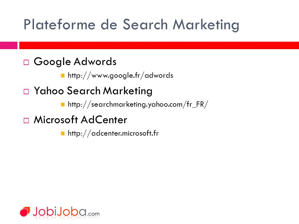 Plateforme de Search Marketing Google Adwords http://www.google.fr/adwords Yahoo Search Marketing http://searchmarketing.yahoo.com/fr_FR/ Microsoft Ad