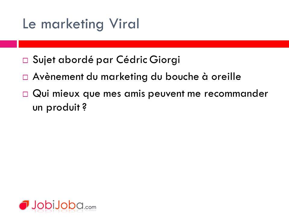 Le marketing Viral Sujet abordé par Cédric Giorgi Avènement du marketing du bouche à oreille Qui mieux que mes amis peuvent me recommander un produit ?
