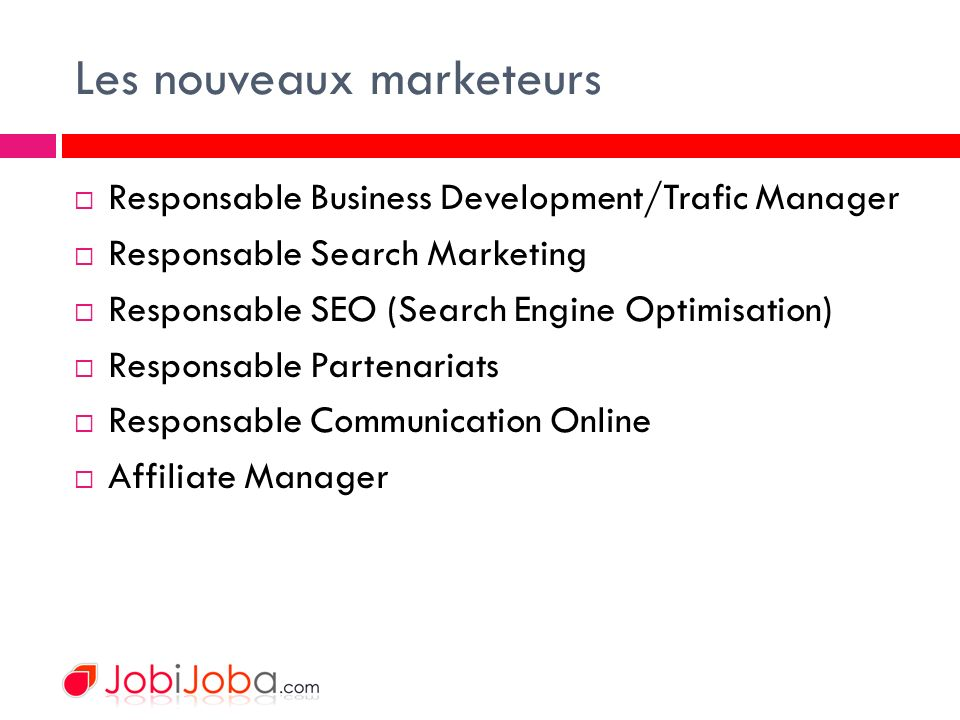 Les nouveaux marketeurs Responsable Business Development/Trafic Manager Responsable Search Marketing Responsable SEO (Search Engine Optimisation) Responsable Partenariats Responsable Communication Online Affiliate Manager