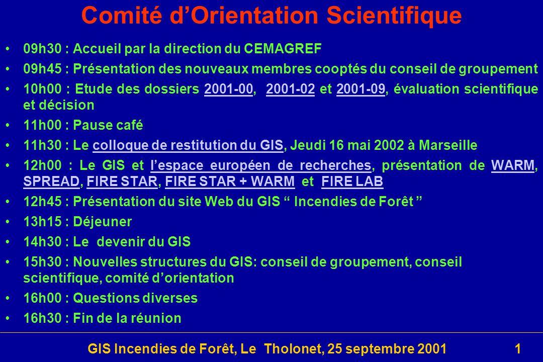 GIS Incendies de Forêt, Le Tholonet, 25 septembre 20011 09h30 : Accueil par la direction du CEMAGREF 09h45 : Présentation des nouveaux membres cooptés du conseil de groupement 10h00 : Etude des dossiers 2001-00, 2001-02 et 2001-09, évaluation scientifique et décision2001-002001-022001-09 11h00 : Pause café 11h30 : Le colloque de restitution du GIS, Jeudi 16 mai 2002 à Marseillecolloque de restitution du GIS 12h00 : Le GIS et lespace européen de recherches, présentation de WARM, SPREAD, FIRE STAR, FIRE STAR + WARM et FIRE LABlespace européen de recherchesWARM SPREADFIRE STARFIRE STAR + WARMFIRE LAB 12h45 : Présentation du site Web du GIS Incendies de Forêt 13h15 : Déjeuner 14h30 : Le devenir du GIS 15h30 : Nouvelles structures du GIS: conseil de groupement, conseil scientifique, comité dorientation 16h00 : Questions diverses 16h30 : Fin de la réunion Comité dOrientation Scientifique