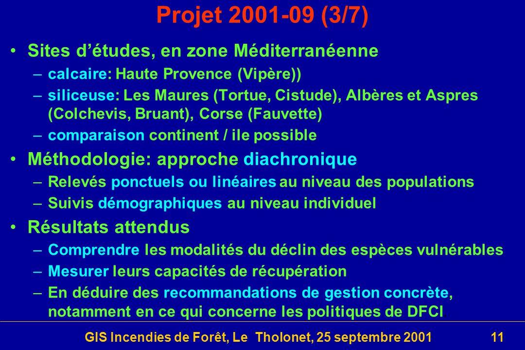 GIS Incendies de Forêt, Le Tholonet, 25 septembre 200111 Projet 2001-09 (3/7) Sites détudes, en zone Méditerranéenne –calcaire: Haute Provence (Vipère)) –siliceuse: Les Maures (Tortue, Cistude), Albères et Aspres (Colchevis, Bruant), Corse (Fauvette) –comparaison continent / ile possible Méthodologie: approche diachronique –Relevés ponctuels ou linéaires au niveau des populations –Suivis démographiques au niveau individuel Résultats attendus –Comprendre les modalités du déclin des espèces vulnérables –Mesurer leurs capacités de récupération –En déduire des recommandations de gestion concrète, notamment en ce qui concerne les politiques de DFCI.