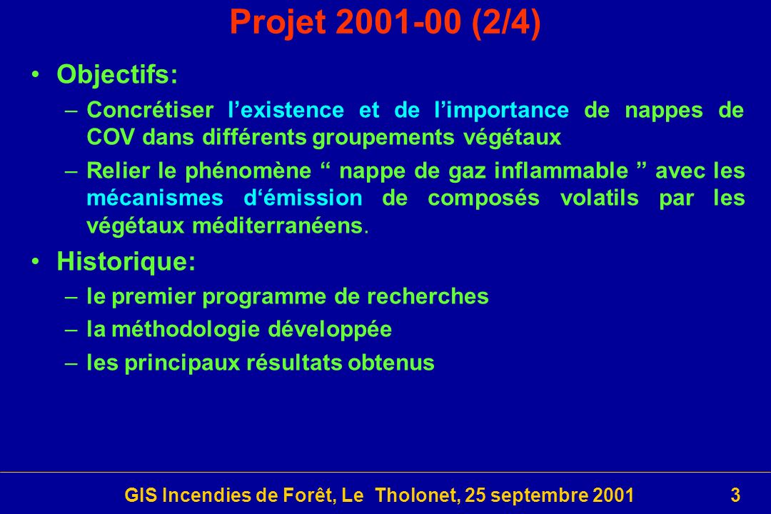 GIS Incendies de Forêt, Le Tholonet, 25 septembre 200134 Spread: Consortium 18 contractants principaux – 8 contractants associés ADAI (Viegas) DAOUA-UAVR (Borrego) UAH (Chuvieco) CEAM (Vallejo) UCLM (Moreno) AICIA (Ollero) CSIC UCO CAOS-UAB CREAF ALGOSYSTEMS (Etfichidis) MAICh NKUA-UAECO CEREN (Picard, Giroud) CEMAGREF (Deshayes) ARMINES-CINDY (Guarnieri) LEMTA (Séro-Guillaume) TIES-USAL (Danson) AGROSELVITER (Bovio) JRC (San Miguel-Ayanz) CNR-IATA MPI-BGC (Buchmann) DLR GIUZ (Allgöwer) FFRI (Fritze) CFS-FRN (Alexander)